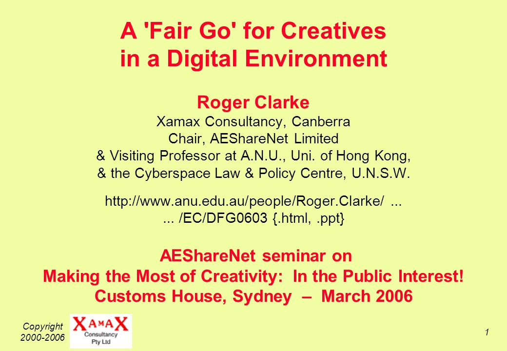 Copyright 2000-2006 1 A Fair Go for Creatives in a Digital Environment Roger Clarke Xamax Consultancy, Canberra Chair, AEShareNet Limited & Visiting Professor at A.N.U., Uni.