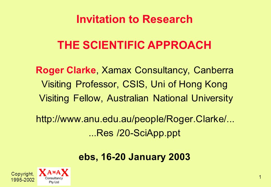 Copyright, 1995-2002 1 Invitation to Research THE SCIENTIFIC APPROACH Roger Clarke, Xamax Consultancy, Canberra Visiting Professor, CSIS, Uni of Hong Kong Visiting Fellow, Australian National University http://www.anu.edu.au/people/Roger.Clarke/......Res /20-SciApp.ppt ebs, 16-20 January 2003