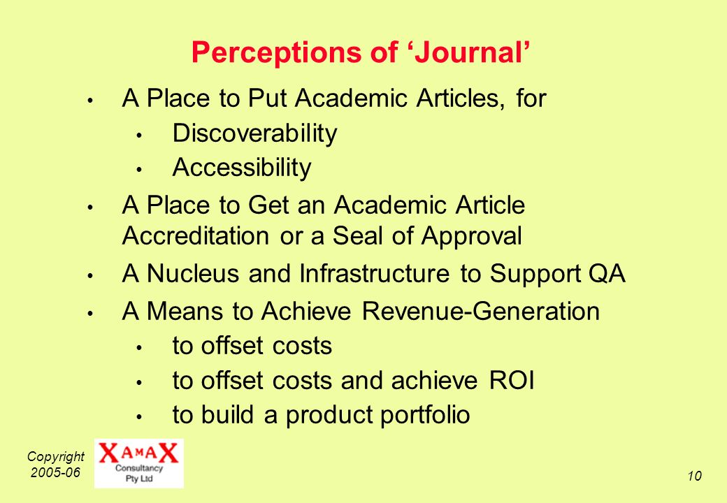 Copyright 2005-06 10 Perceptions of Journal A Place to Put Academic Articles, for Discoverability Accessibility A Place to Get an Academic Article Accreditation or a Seal of Approval A Nucleus and Infrastructure to Support QA A Means to Achieve Revenue-Generation to offset costs to offset costs and achieve ROI to build a product portfolio