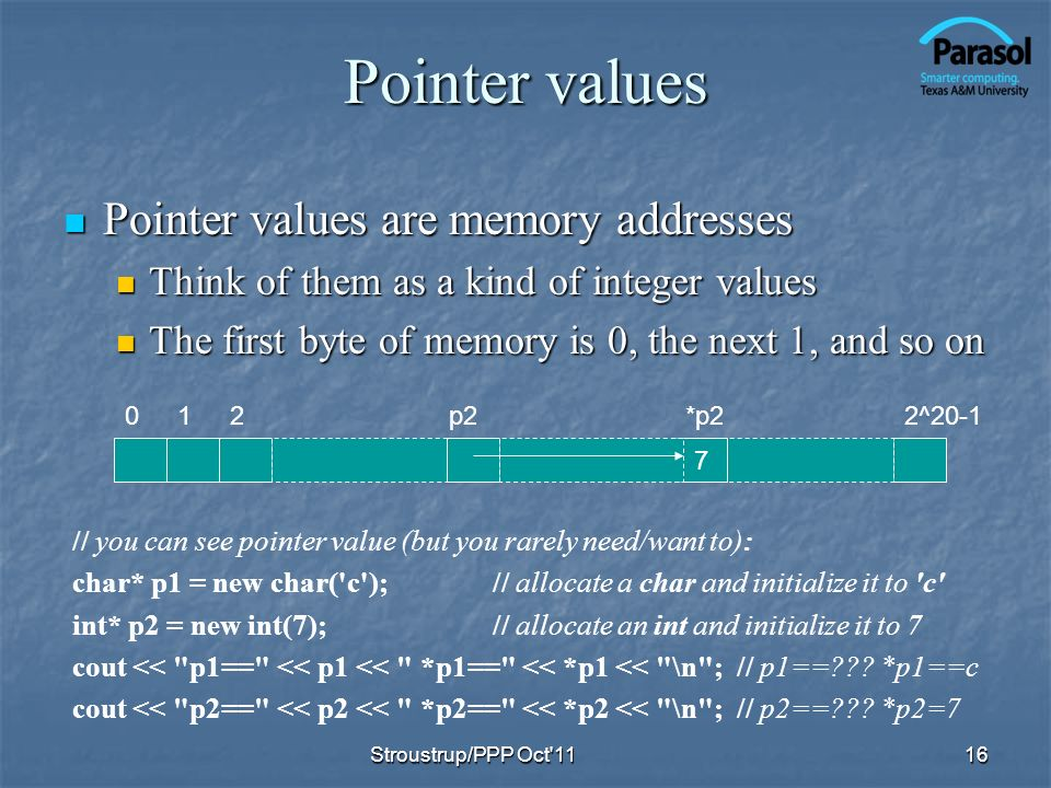 Pointer values Pointer values are memory addresses Pointer values are memory addresses Think of them as a kind of integer values Think of them as a kind of integer values The first byte of memory is 0, the next 1, and so on The first byte of memory is 0, the next 1, and so on 16 // you can see pointer value (but you rarely need/want to): char* p1 = new char( c );// allocate a char and initialize it to c int* p2 = new int(7);// allocate an int and initialize it to 7 cout << p1== << p1 << *p1== << *p1 << \n ; // p1== .