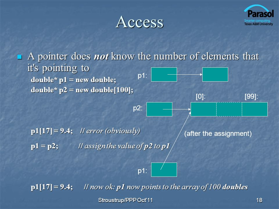 Access A pointer does not know the number of elements that it s pointing to A pointer does not know the number of elements that it s pointing to double* p1 = new double; double* p2 = new double[100]; p1[17] = 9.4; // error (obviously) p1 = p2; // assign the value of p2 to p1 p1[17] = 9.4; // now ok: p1 now points to the array of 100 doubles 18 p1: p2: p1: (after the assignment) [0]:[99]: Stroustrup/PPP Oct 11