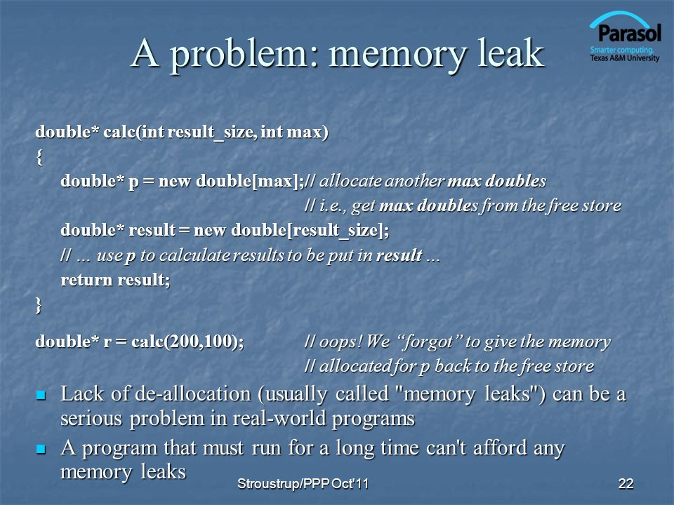 A problem: memory leak double* calc(int result_size, int max) { double* p = new double[max];// allocate another max doubles // i.e., get max doubles from the free store double* result = new double[result_size]; // … use p to calculate results to be put in result … return result; } double* r = calc(200,100);// oops.