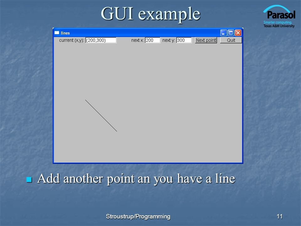 GUI example Add another point an you have a line Add another point an you have a line 11Stroustrup/Programming