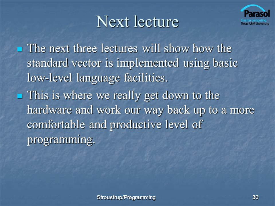 Next lecture The next three lectures will show how the standard vector is implemented using basic low-level language facilities. The next three lectur