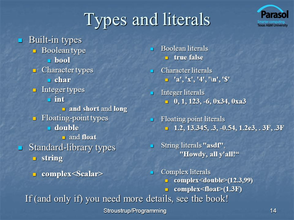 Types and literals Built-in types Built-in types Boolean type Boolean type bool bool Character types Character types char char Integer types Integer types int int and short and long and short and long Floating-point types Floating-point types double double and float and float Standard-library types Standard-library types string string complex complex Boolean literals Boolean literals true false Character literals Character literals a , x , 4 , \n , $ Integer literals Integer literals 0, 1, 123, -6, 0x34, 0xa3 Floating point literals Floating point literals 1.2, 13.345,.3, -0.54, 1.2e3,.