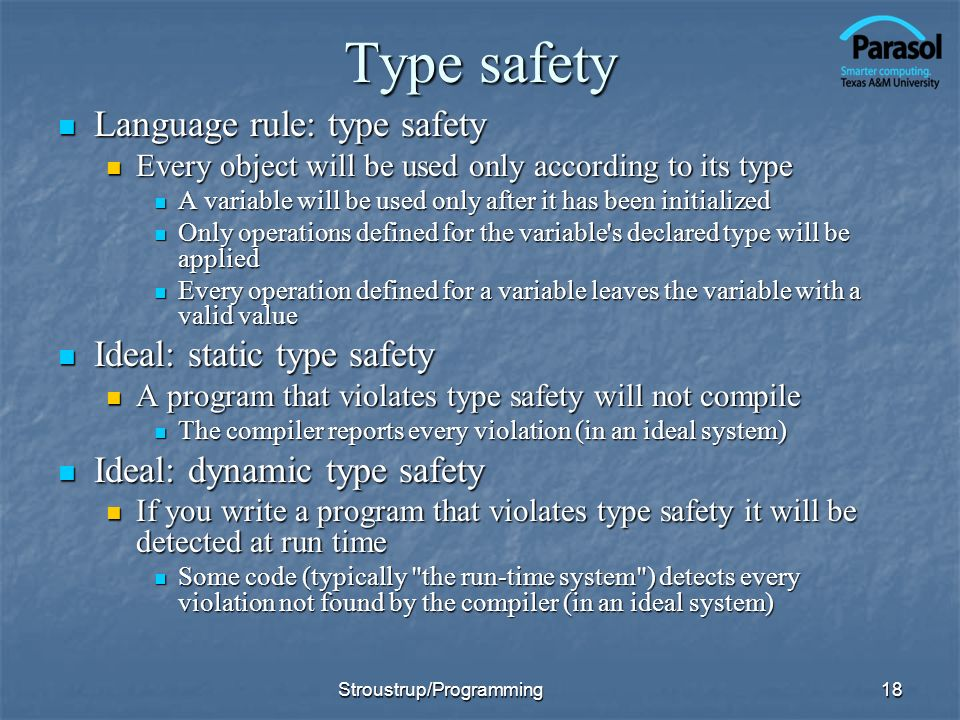 Type safety Language rule: type safety Language rule: type safety Every object will be used only according to its type Every object will be used only according to its type A variable will be used only after it has been initialized A variable will be used only after it has been initialized Only operations defined for the variable s declared type will be applied Only operations defined for the variable s declared type will be applied Every operation defined for a variable leaves the variable with a valid value Every operation defined for a variable leaves the variable with a valid value Ideal: static type safety Ideal: static type safety A program that violates type safety will not compile A program that violates type safety will not compile The compiler reports every violation (in an ideal system) The compiler reports every violation (in an ideal system) Ideal: dynamic type safety Ideal: dynamic type safety If you write a program that violates type safety it will be detected at run time If you write a program that violates type safety it will be detected at run time Some code (typically the run-time system ) detects every violation not found by the compiler (in an ideal system) Some code (typically the run-time system ) detects every violation not found by the compiler (in an ideal system) 18Stroustrup/Programming