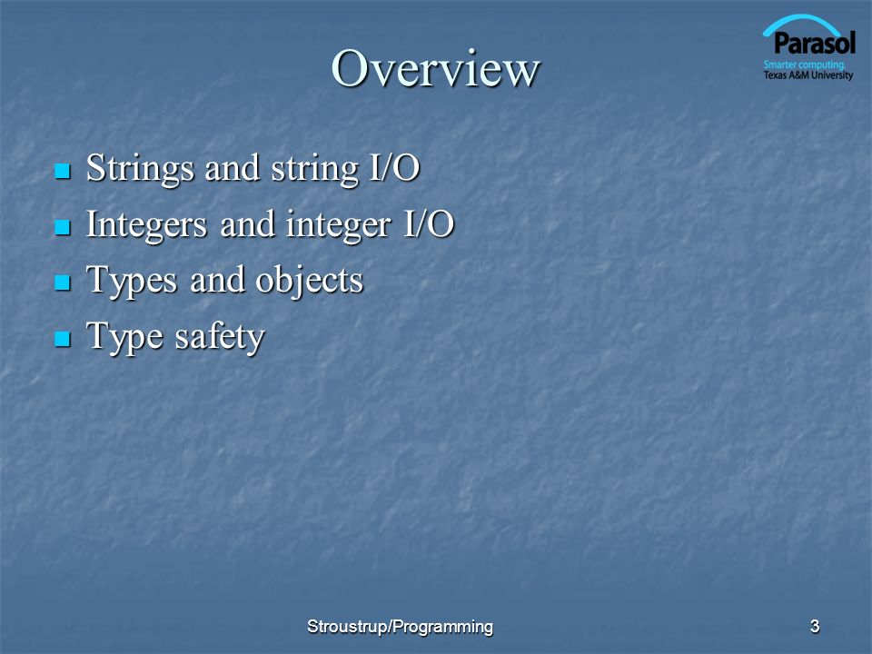 Overview Strings and string I/O Strings and string I/O Integers and integer I/O Integers and integer I/O Types and objects Types and objects Type safe