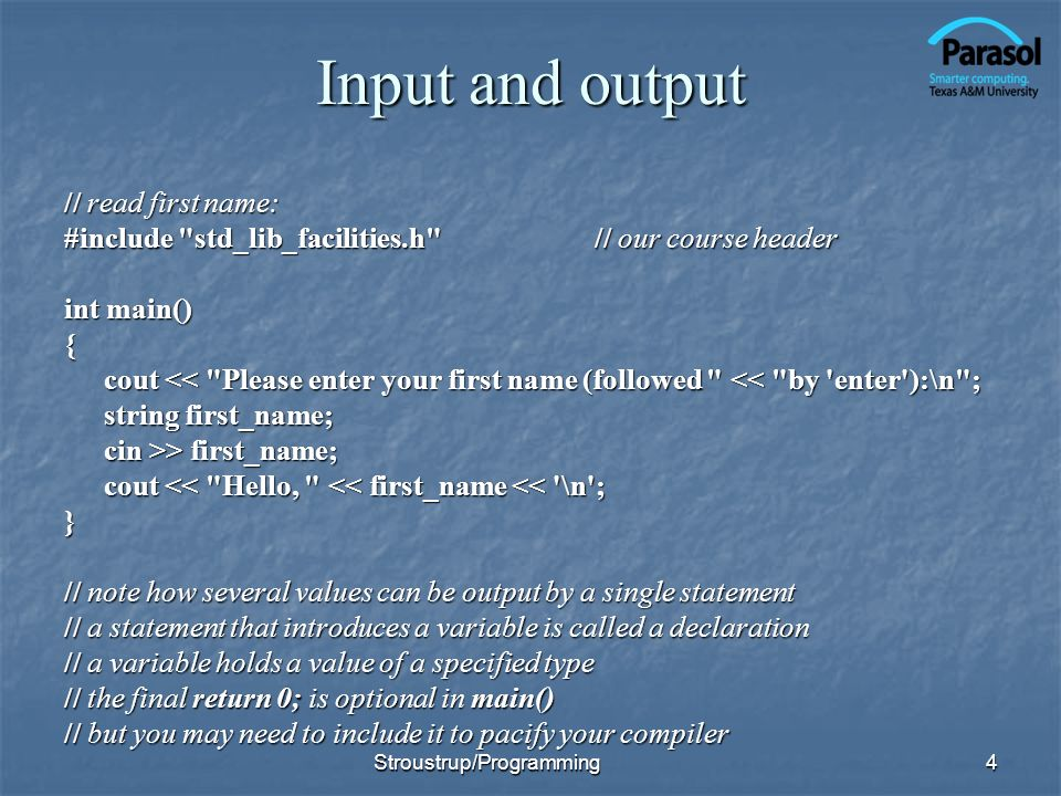 Input and output // read first name: #include std_lib_facilities.h // our course header int main() { cout << Please enter your first name (followed << by enter ):\n ; string first_name; cin >> first_name; cout << Hello, << first_name << \n ; } // note how several values can be output by a single statement // a statement that introduces a variable is called a declaration // a variable holds a value of a specified type // the final return 0; is optional in main() // but you may need to include it to pacify your compiler 4Stroustrup/Programming