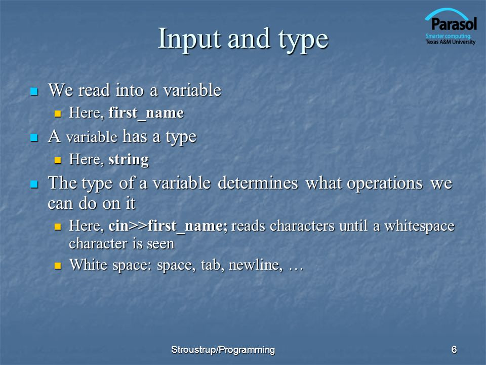 Input and type We read into a variable We read into a variable Here, first_name Here, first_name A variable has a type A variable has a type Here, string Here, string The type of a variable determines what operations we can do on it The type of a variable determines what operations we can do on it Here, cin>>first_name; reads characters until a whitespace character is seen Here, cin>>first_name; reads characters until a whitespace character is seen White space: space, tab, newline, … White space: space, tab, newline, … 6Stroustrup/Programming