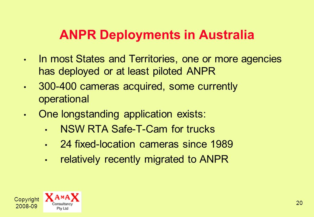 Copyright 2008-09 20 ANPR Deployments in Australia In most States and Territories, one or more agencies has deployed or at least piloted ANPR 300-400 cameras acquired, some currently operational One longstanding application exists: NSW RTA Safe-T-Cam for trucks 24 fixed-location cameras since 1989 relatively recently migrated to ANPR