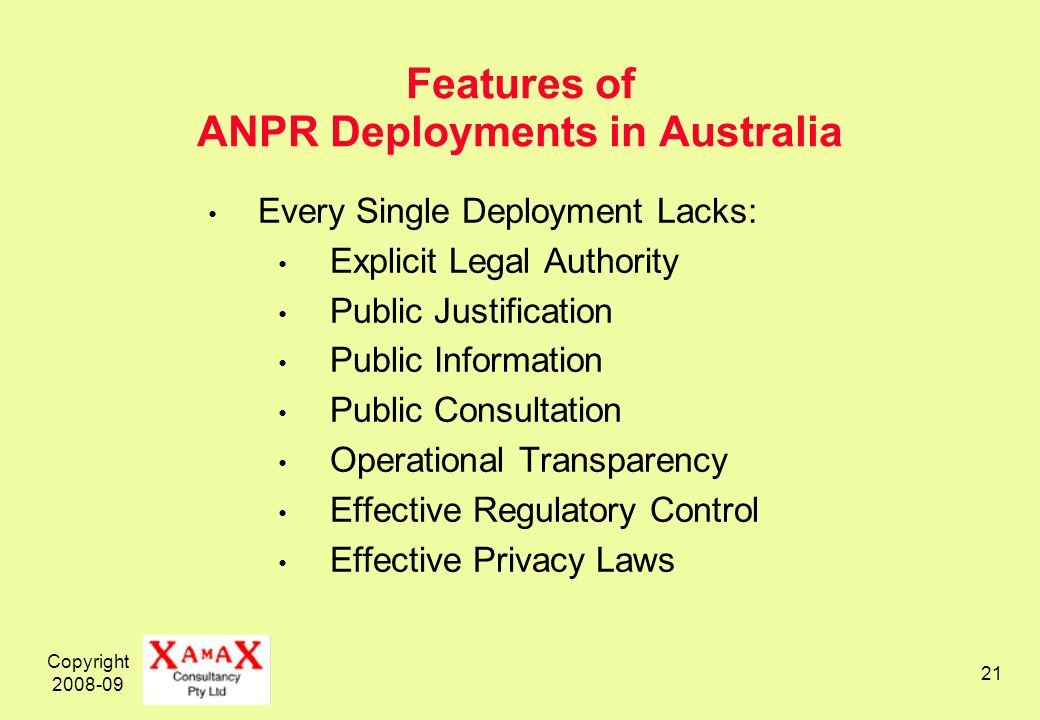 Copyright 2008-09 21 Features of ANPR Deployments in Australia Every Single Deployment Lacks: Explicit Legal Authority Public Justification Public Information Public Consultation Operational Transparency Effective Regulatory Control Effective Privacy Laws