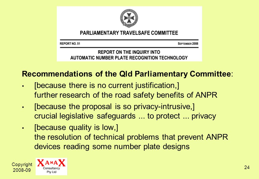 Copyright 2008-09 24 Recommendations of the Qld Parliamentary Committee: [because there is no current justification,] further research of the road safety benefits of ANPR [because the proposal is so privacy-intrusive,] crucial legislative safeguards...