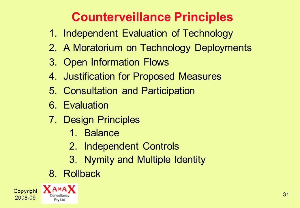 Copyright 2008-09 31 Counterveillance Principles 1.Independent Evaluation of Technology 2.A Moratorium on Technology Deployments 3.Open Information Fl