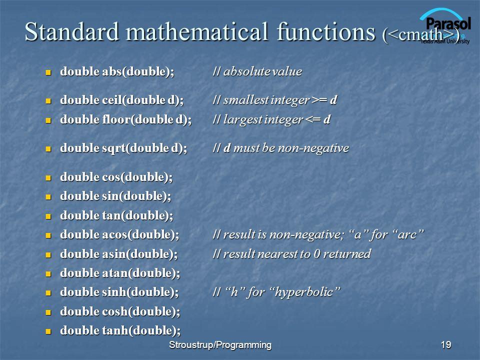 Standard mathematical functions ( ) double abs(double);// absolute value double abs(double);// absolute value double ceil(double d);// smallest integer >= d double ceil(double d);// smallest integer >= d double floor(double d);// largest integer <= d double floor(double d);// largest integer <= d double sqrt(double d);// d must be non-negative double sqrt(double d);// d must be non-negative double cos(double); double cos(double); double sin(double); double sin(double); double tan(double); double tan(double); double acos(double);// result is non-negative; a for arc double acos(double);// result is non-negative; a for arc double asin(double);// result nearest to 0 returned double asin(double);// result nearest to 0 returned double atan(double); double atan(double); double sinh(double);// h for hyperbolic double sinh(double);// h for hyperbolic double cosh(double); double cosh(double); double tanh(double); double tanh(double); Stroustrup/Programming19