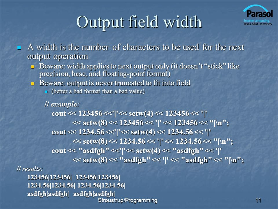 Output field width A width is the number of characters to be used for the next output operation A width is the number of characters to be used for the next output operation Beware: width applies to next output only (it doesnt stick like precision, base, and floating-point format) Beware: width applies to next output only (it doesnt stick like precision, base, and floating-point format) Beware: output is never truncated to fit into field Beware: output is never truncated to fit into field (better a bad format than a bad value) (better a bad format than a bad value) // example: cout << 123456 << | << setw(4) << 123456 << | << setw(8) << 123456 << | << 123456 << |\n ; cout << 1234.56 << | << setw(4) << 1234.56 << | << setw(8) << 1234.56 << | << 1234.56 << |\n ; cout << asdfgh << | << setw(4) << asdfgh << | << setw(8) << asdfgh << | << asdfgh << |\n ; // results: 123456|123456| 123456|123456| 1234.56|1234.56| 1234.56|1234.56| asdfgh|asdfgh| asdfgh|asdfgh| 11Stroustrup/Programming