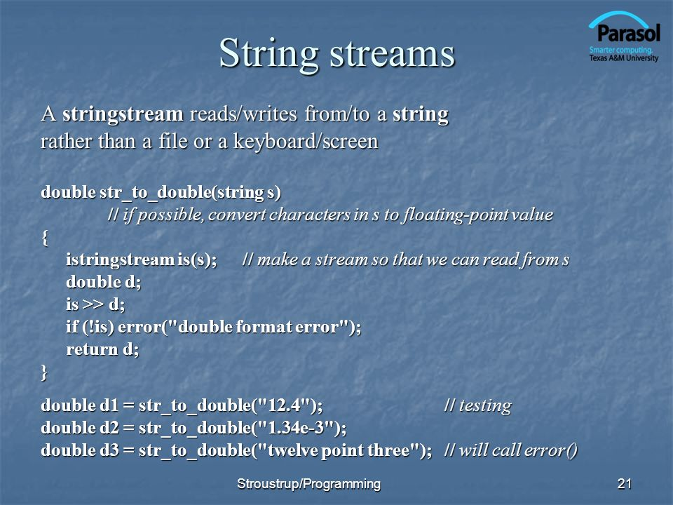 String streams A stringstream reads/writes from/to a string rather than a file or a keyboard/screen double str_to_double(string s) // if possible, convert characters in s to floating-point value { istringstream is(s);// make a stream so that we can read from s double d; is >> d; if (!is) error( double format error ); return d; } double d1 = str_to_double( 12.4 );// testing double d2 = str_to_double( 1.34e-3 ); double d3 = str_to_double( twelve point three );// will call error() 21Stroustrup/Programming