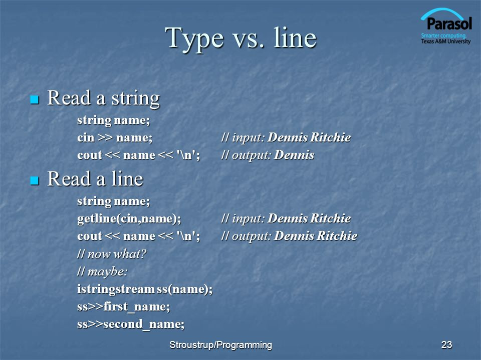 Type vs. line Read a string Read a string string name; cin >> name;// input: Dennis Ritchie cout << name << '\n';// output: Dennis Read a line Read a