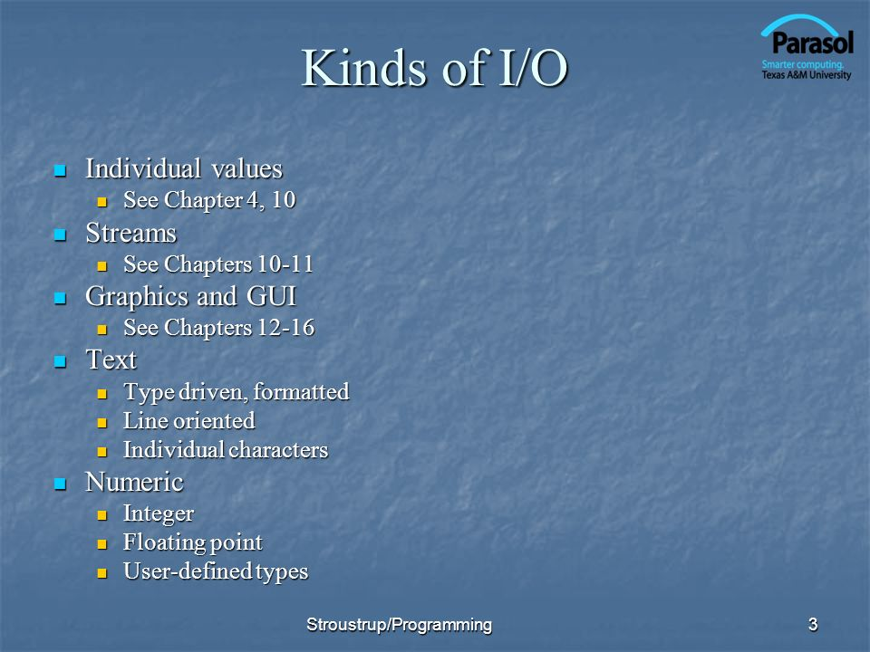 Kinds of I/O Individual values Individual values See Chapter 4, 10 See Chapter 4, 10 Streams Streams See Chapters 10-11 See Chapters 10-11 Graphics and GUI Graphics and GUI See Chapters 12-16 See Chapters 12-16 Text Text Type driven, formatted Type driven, formatted Line oriented Line oriented Individual characters Individual characters Numeric Numeric Integer Integer Floating point Floating point User-defined types User-defined types 3Stroustrup/Programming