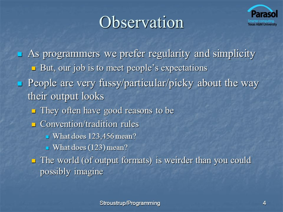 Observation As programmers we prefer regularity and simplicity As programmers we prefer regularity and simplicity But, our job is to meet peoples expectations But, our job is to meet peoples expectations People are very fussy/particular/picky about the way their output looks People are very fussy/particular/picky about the way their output looks They often have good reasons to be They often have good reasons to be Convention/tradition rules Convention/tradition rules What does 123,456 mean.