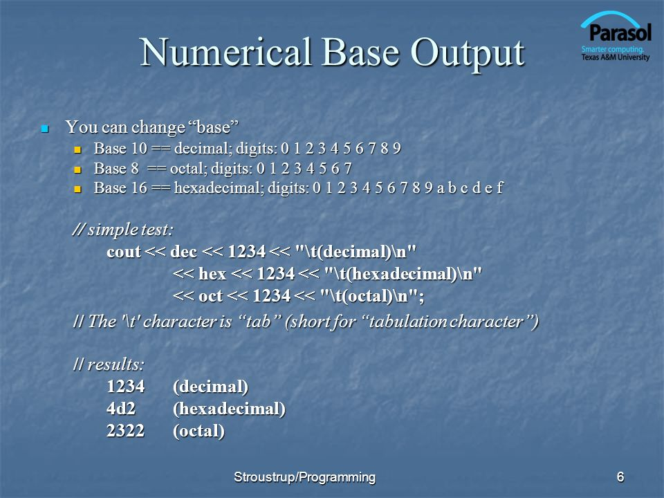 Numerical Base Output You can change base You can change base Base 10 == decimal; digits: 0 1 2 3 4 5 6 7 8 9 Base 10 == decimal; digits: 0 1 2 3 4 5 6 7 8 9 Base 8 == octal; digits: 0 1 2 3 4 5 6 7 Base 8 == octal; digits: 0 1 2 3 4 5 6 7 Base 16 == hexadecimal; digits: 0 1 2 3 4 5 6 7 8 9 a b c d e f Base 16 == hexadecimal; digits: 0 1 2 3 4 5 6 7 8 9 a b c d e f // simple test: cout << dec << 1234 << \t(decimal)\n << hex << 1234 << \t(hexadecimal)\n << oct << 1234 << \t(octal)\n ; // The \t character is tab (short for tabulation character) // results: 1234(decimal) 4d2(hexadecimal) 2322(octal) 6Stroustrup/Programming