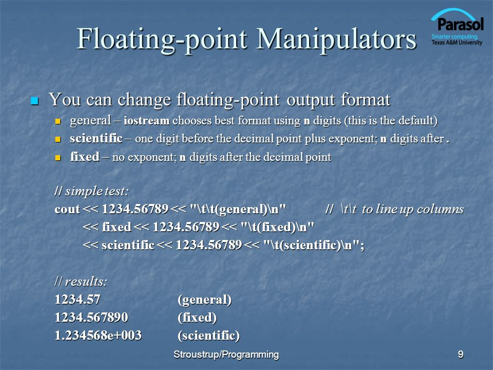 Floating-point Manipulators You can change floating-point output format You can change floating-point output format general – iostream chooses best format using n digits (this is the default) general – iostream chooses best format using n digits (this is the default) scientific – one digit before the decimal point plus exponent; n digits after.