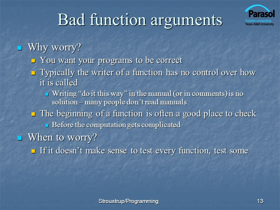 Bad function arguments Why worry? Why worry? You want your programs to be correct You want your programs to be correct Typically the writer of a funct