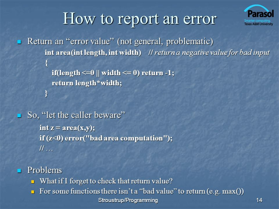 How to report an error Return an error value (not general, problematic) Return an error value (not general, problematic) int area(int length, int widt