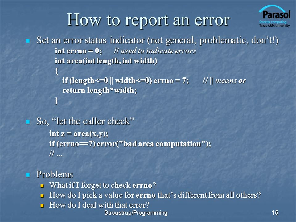 How to report an error Set an error status indicator (not general, problematic, dont!) Set an error status indicator (not general, problematic, dont!) int errno = 0;// used to indicate errors int area(int length, int width) { if (length<=0 || width<=0) errno = 7;// || means or return length*width; } So, let the caller check So, let the caller check int z = area(x,y); if (errno==7) error( bad area computation ); // … Problems Problems What if I forget to check errno.