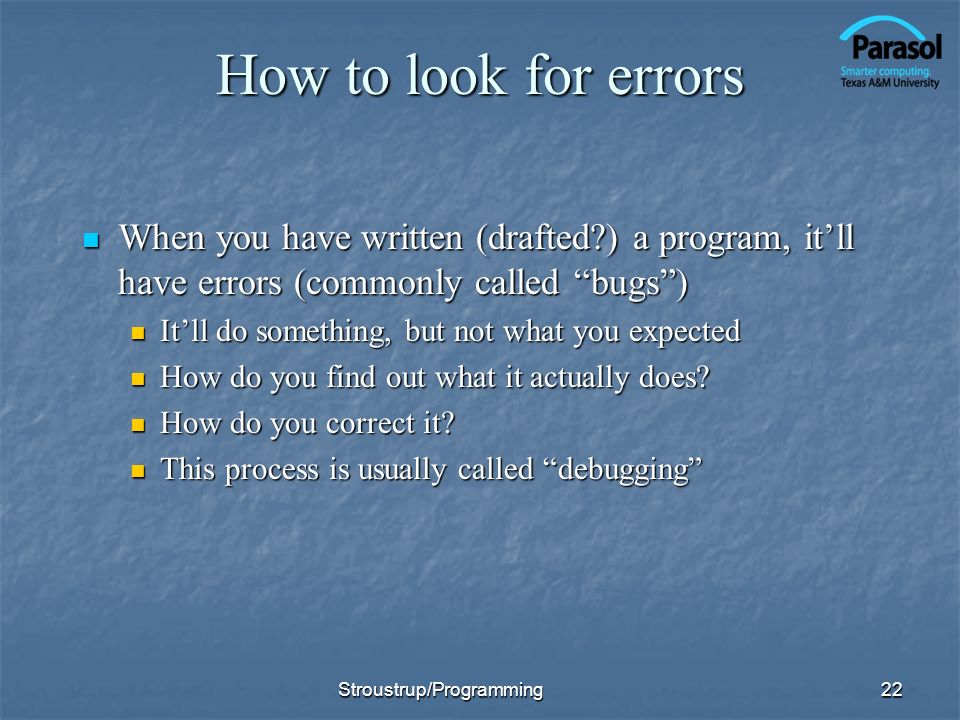 How to look for errors When you have written (drafted?) a program, itll have errors (commonly called bugs) When you have written (drafted?) a program,