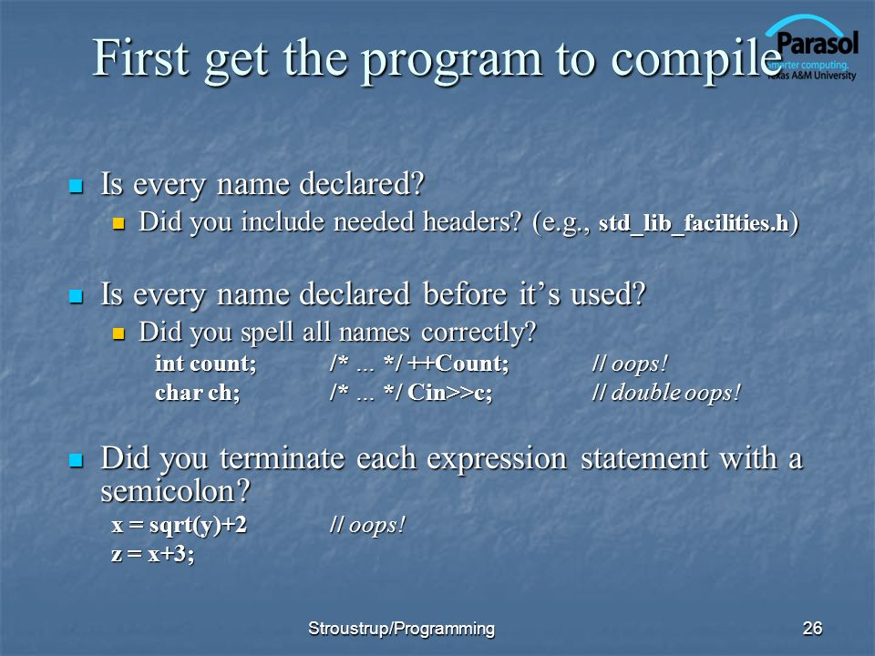 First get the program to compile Is every name declared? Is every name declared? Did you include needed headers? (e.g., std_lib_facilities.h ) Did you