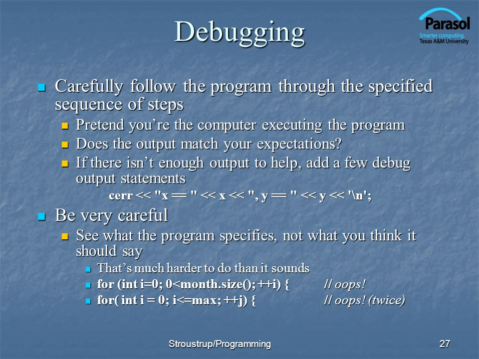 Debugging Carefully follow the program through the specified sequence of steps Carefully follow the program through the specified sequence of steps Pretend youre the computer executing the program Pretend youre the computer executing the program Does the output match your expectations.