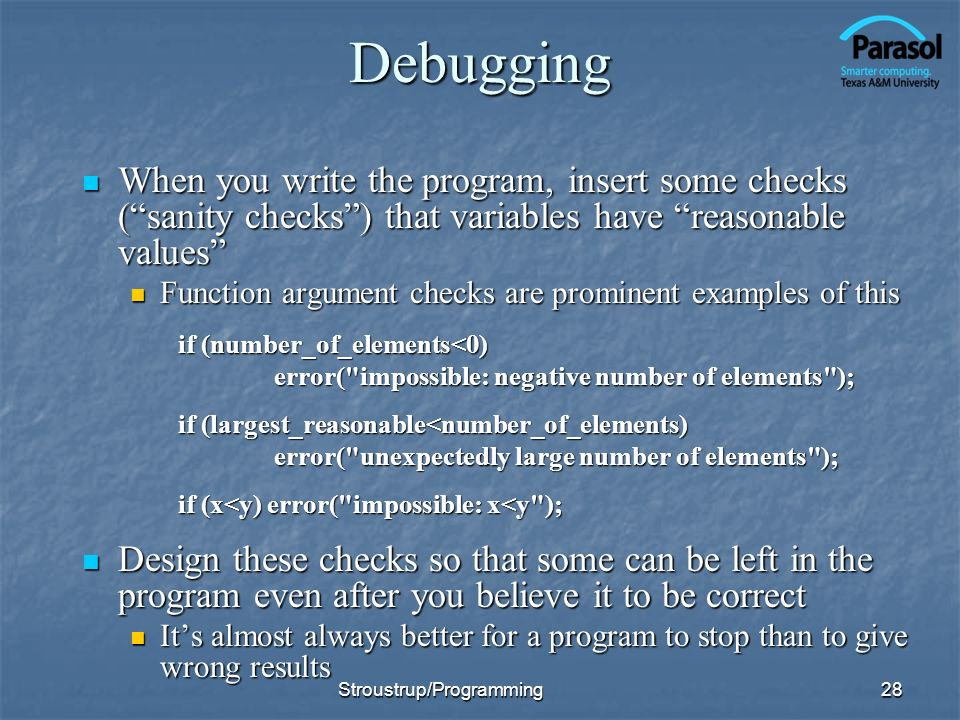 Debugging When you write the program, insert some checks (sanity checks) that variables have reasonable values When you write the program, insert some