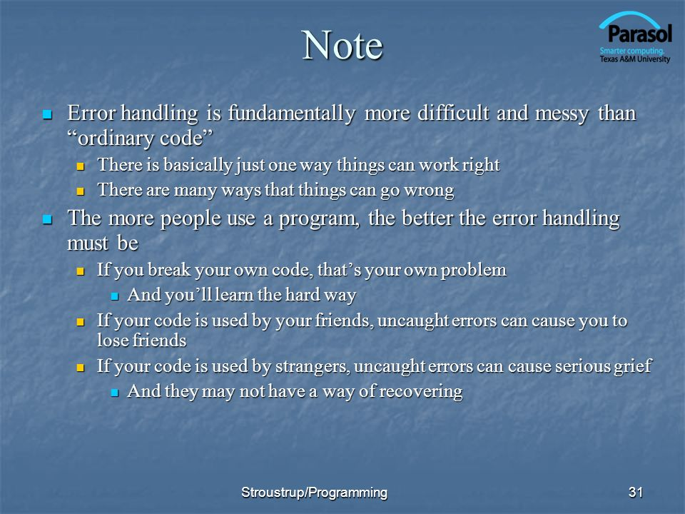 Note Error handling is fundamentally more difficult and messy than ordinary code Error handling is fundamentally more difficult and messy than ordinary code There is basically just one way things can work right There is basically just one way things can work right There are many ways that things can go wrong There are many ways that things can go wrong The more people use a program, the better the error handling must be The more people use a program, the better the error handling must be If you break your own code, thats your own problem If you break your own code, thats your own problem And youll learn the hard way And youll learn the hard way If your code is used by your friends, uncaught errors can cause you to lose friends If your code is used by your friends, uncaught errors can cause you to lose friends If your code is used by strangers, uncaught errors can cause serious grief If your code is used by strangers, uncaught errors can cause serious grief And they may not have a way of recovering And they may not have a way of recovering 31Stroustrup/Programming