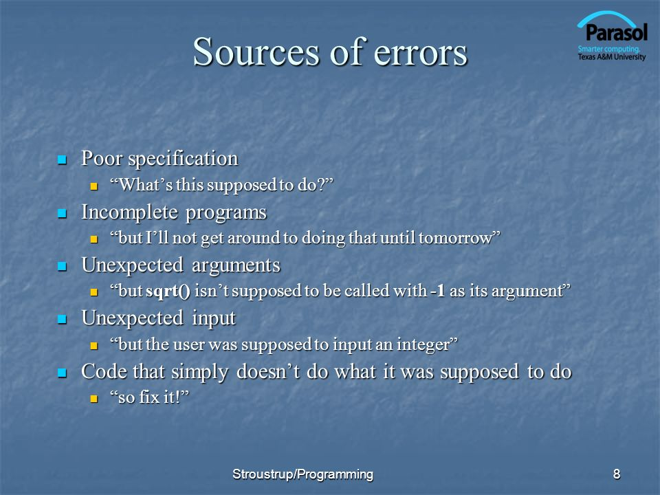 Sources of errors Poor specification Poor specification Whats this supposed to do? Whats this supposed to do? Incomplete programs Incomplete programs