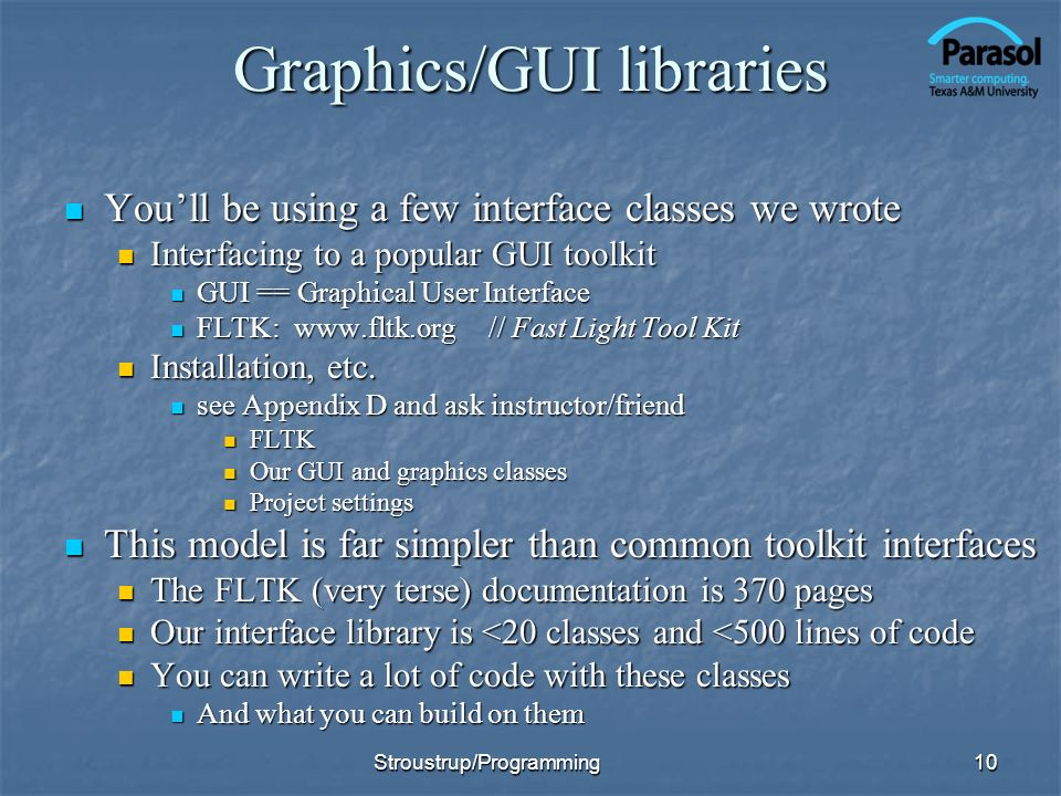 Graphics/GUI libraries Youll be using a few interface classes we wrote Youll be using a few interface classes we wrote Interfacing to a popular GUI toolkit Interfacing to a popular GUI toolkit GUI == Graphical User Interface GUI == Graphical User Interface FLTK: www.fltk.org// Fast Light Tool Kit FLTK: www.fltk.org// Fast Light Tool Kit Installation, etc.