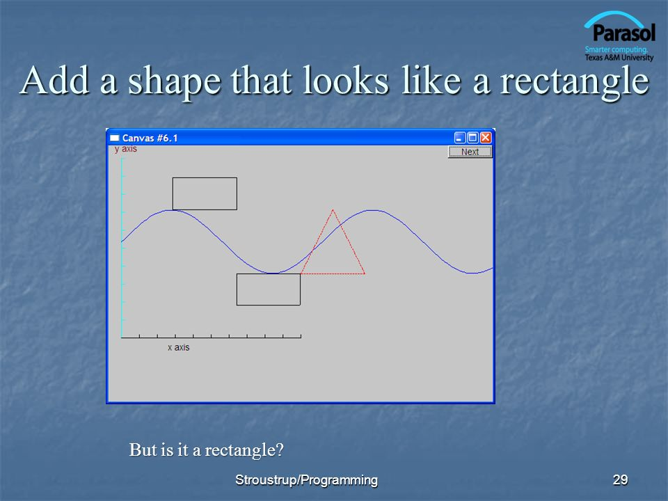 Add a shape that looks like a rectangle 29 But is it a rectangle? Stroustrup/Programming