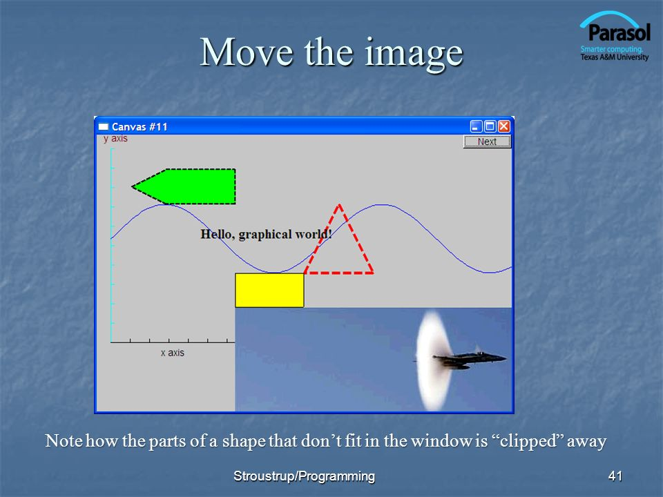 Move the image 41 Note how the parts of a shape that dont fit in the window is clipped away Stroustrup/Programming