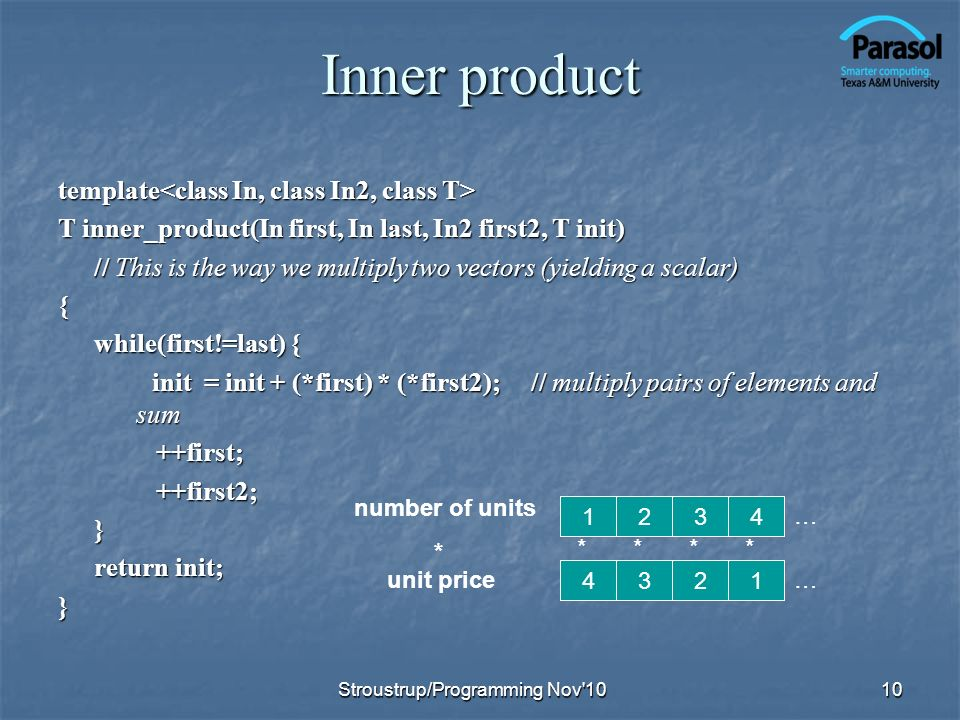 Inner product template template T inner_product(In first, In last, In2 first2, T init) // This is the way we multiply two vectors (yielding a scalar) { while(first!=last) { init = init + (*first) * (*first2); // multiply pairs of elements and sum init = init + (*first) * (*first2); // multiply pairs of elements and sum ++first; ++first; ++first2; ++first2;} return init; } * * * * … … number of units * unit price Stroustrup/Programming Nov 10