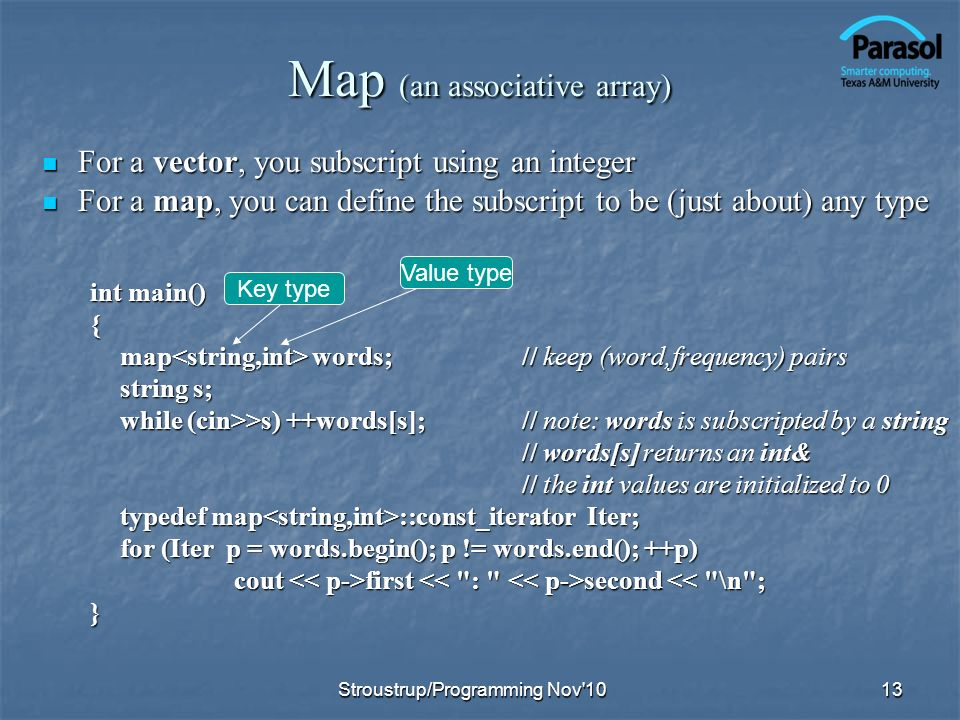 Map (an associative array) For a vector, you subscript using an integer For a vector, you subscript using an integer For a map, you can define the subscript to be (just about) any type For a map, you can define the subscript to be (just about) any type int main() { map words;// keep (word,frequency) pairs string s; while (cin>>s) ++words[s];// note: words is subscripted by a string // words[s] returns an int& // the int values are initialized to 0 typedef map ::const_iterator Iter; for (Iter p = words.begin(); p != words.end(); ++p) cout first second first second << \n ;} 13 Key type Value type Stroustrup/Programming Nov 10