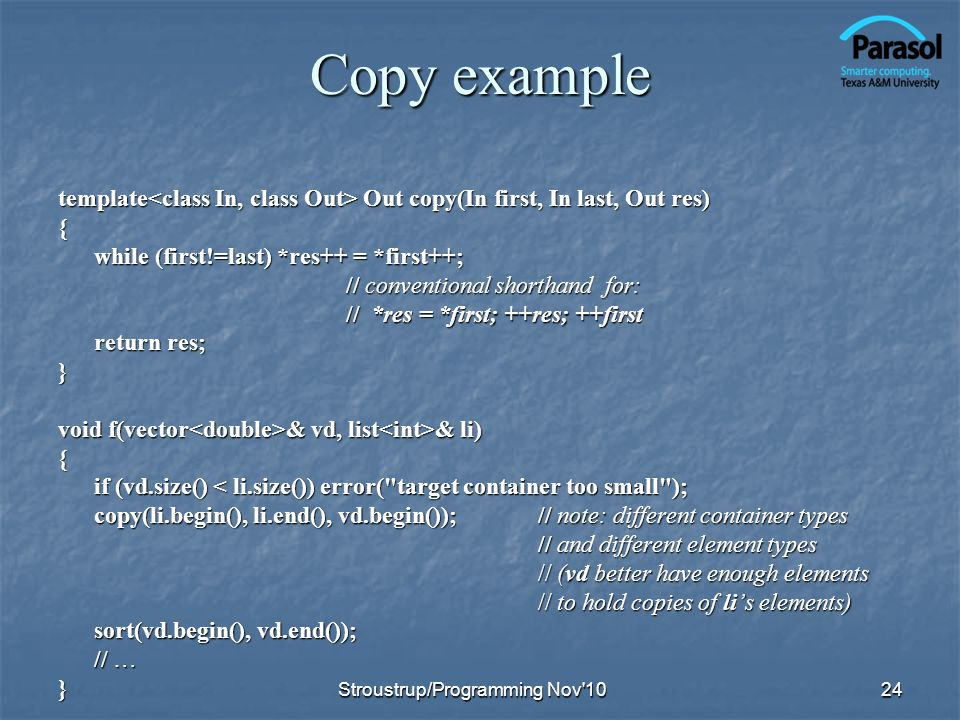 Copy example template Out copy(In first, In last, Out res) { while (first!=last) *res++ = *first++; // conventional shorthand for: // *res = *first; ++res; ++first return res; } void f(vector & vd, list & li) { if (vd.size() < li.size()) error( target container too small ); copy(li.begin(), li.end(), vd.begin());// note: different container types // and different element types // (vd better have enough elements // to hold copies of lis elements) sort(vd.begin(), vd.end()); // … } 24Stroustrup/Programming Nov 10
