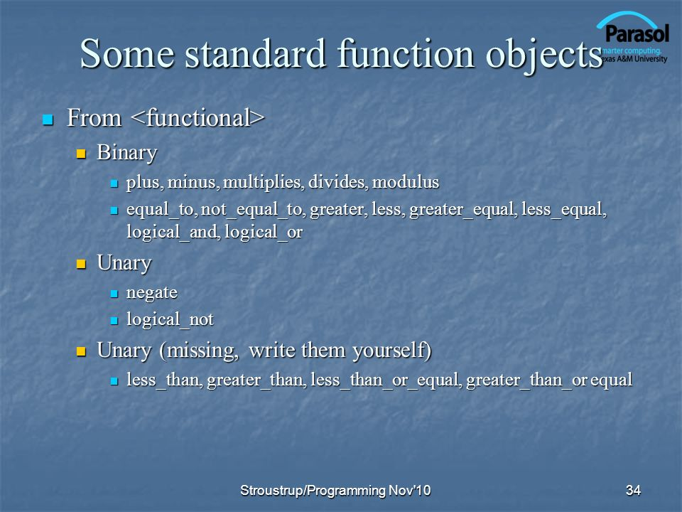Some standard function objects From From Binary Binary plus, minus, multiplies, divides, modulus plus, minus, multiplies, divides, modulus equal_to, not_equal_to, greater, less, greater_equal, less_equal, logical_and, logical_or equal_to, not_equal_to, greater, less, greater_equal, less_equal, logical_and, logical_or Unary Unary negate negate logical_not logical_not Unary (missing, write them yourself) Unary (missing, write them yourself) less_than, greater_than, less_than_or_equal, greater_than_or equal less_than, greater_than, less_than_or_equal, greater_than_or equal 34Stroustrup/Programming Nov 10