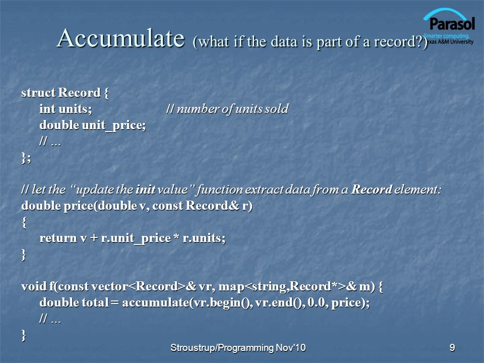 Accumulate (what if the data is part of a record ) struct Record { int units;// number of units sold double unit_price; // … }; // let the update the init value function extract data from a Record element: double price(double v, const Record& r) { return v + r.unit_price * r.units; } void f(const vector & vr, map & m) { double total = accumulate(vr.begin(), vr.end(), 0.0, price); // … } 9Stroustrup/Programming Nov 10