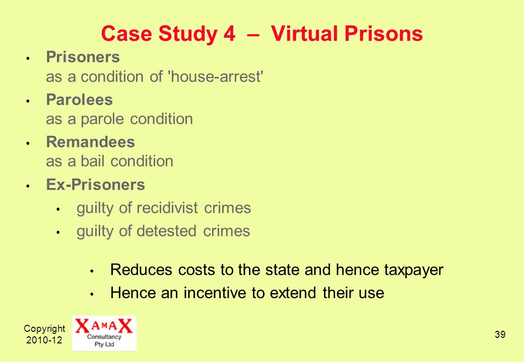 Copyright 2010-12 39 Case Study 4 – Virtual Prisons Prisoners as a condition of house-arrest Parolees as a parole condition Remandees as a bail condition Ex-Prisoners guilty of recidivist crimes guilty of detested crimes Reduces costs to the state and hence taxpayer Hence an incentive to extend their use
