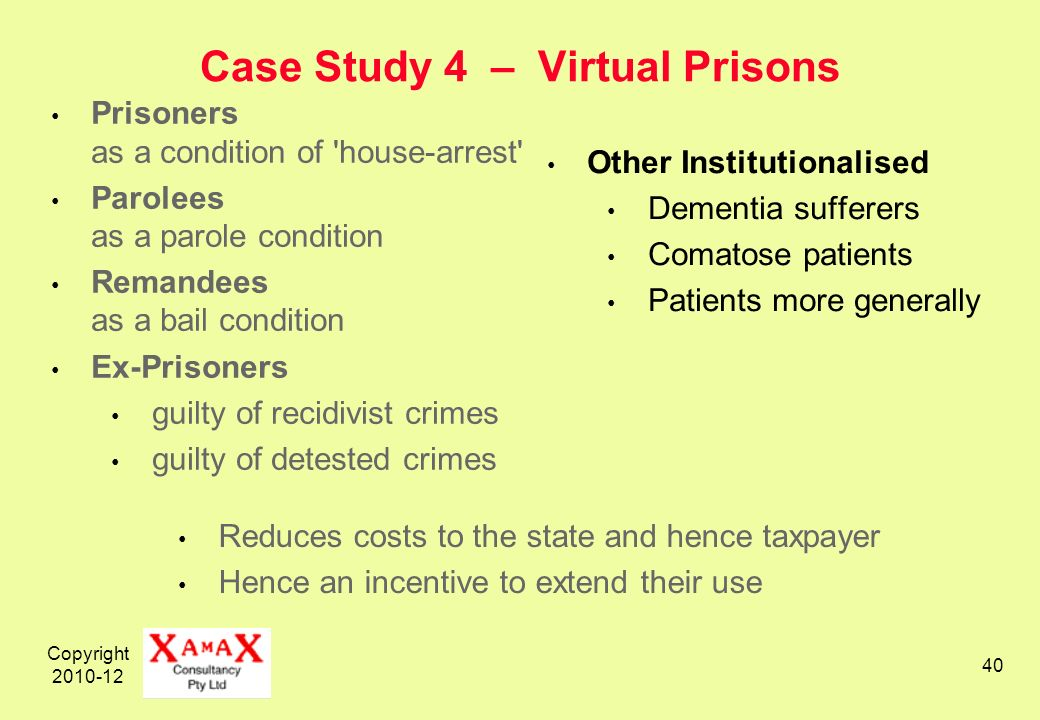 Copyright 2010-12 40 Case Study 4 – Virtual Prisons Prisoners as a condition of house-arrest Parolees as a parole condition Remandees as a bail condition Ex-Prisoners guilty of recidivist crimes guilty of detested crimes Other Institutionalised Dementia sufferers Comatose patients Patients more generally Reduces costs to the state and hence taxpayer Hence an incentive to extend their use