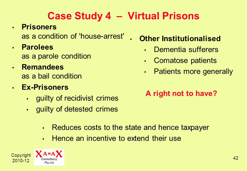 Copyright 2010-12 42 Case Study 4 – Virtual Prisons Prisoners as a condition of house-arrest Parolees as a parole condition Remandees as a bail condition Ex-Prisoners guilty of recidivist crimes guilty of detested crimes Other Institutionalised Dementia sufferers Comatose patients Patients more generally A right not to have.