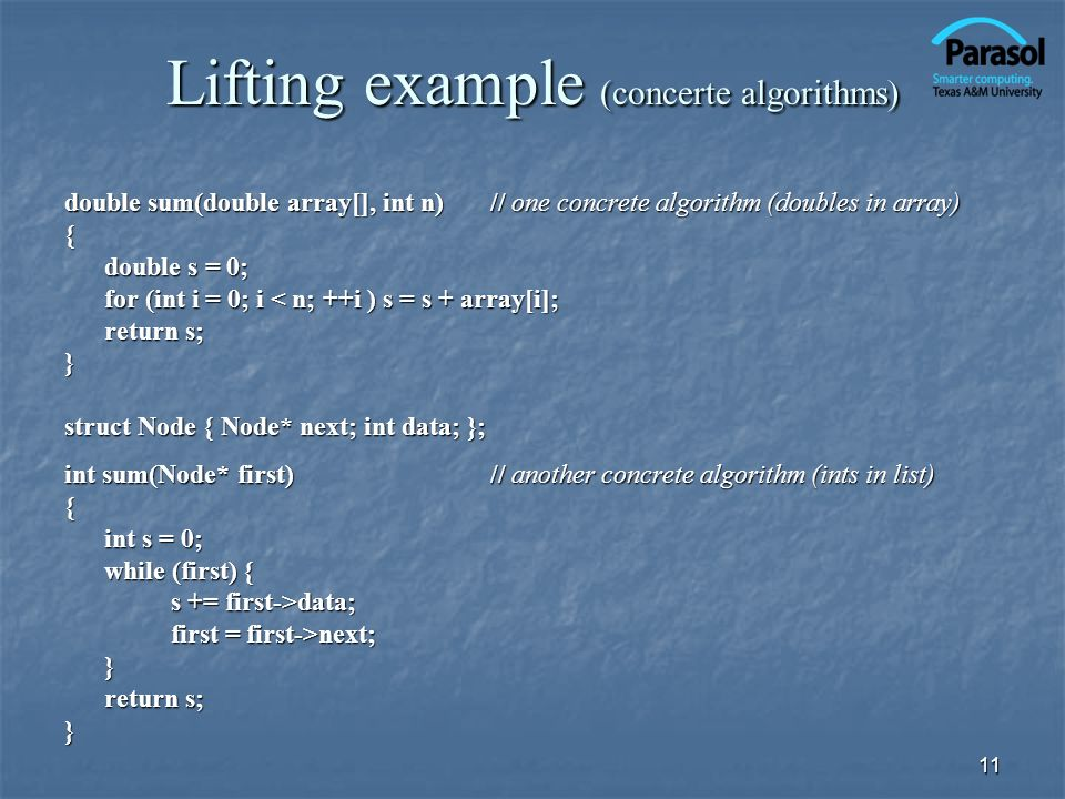 11 Lifting example (concerte algorithms) double sum(double array[], int n)// one concrete algorithm (doubles in array) { double s = 0; for (int i = 0;