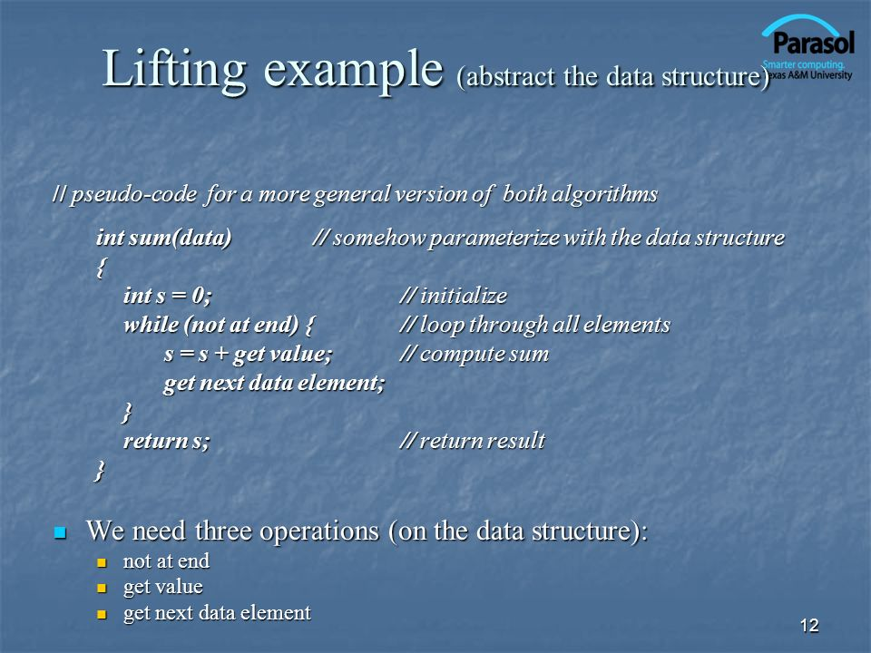 12 Lifting example (abstract the data structure) // pseudo-code for a more general version of both algorithms int sum(data)// somehow parameterize wit