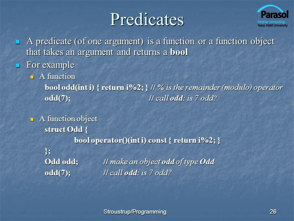 Predicates A predicate (of one argument) is a function or a function object that takes an argument and returns a bool A predicate (of one argument) is