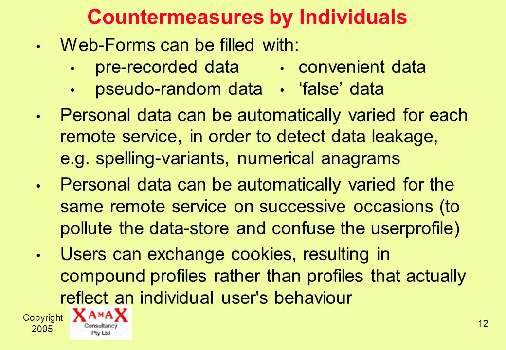 Copyright 2005 12 Countermeasures by Individuals Web-Forms can be filled with: pre-recorded data convenient data pseudo-random data false data Personal data can be automatically varied for each remote service, in order to detect data leakage, e.g.