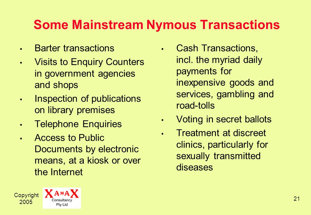 Copyright 2005 21 Some Mainstream Nymous Transactions Barter transactions Visits to Enquiry Counters in government agencies and shops Inspection of publications on library premises Telephone Enquiries Access to Public Documents by electronic means, at a kiosk or over the Internet Cash Transactions, incl.